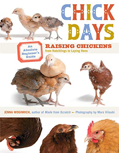 Chick Days: Raising Chickens from Hatchlings to Laying Hens by Jenna Woginrich