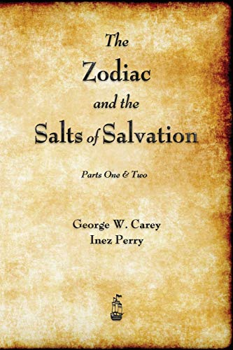 The Zodiac and the Salts of Salvation: Parts One and Two by George W Carey