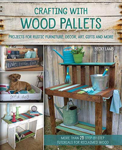 Crafting with Wood Pallets: Projects for Rustic Furniture, Decor, Art, Gifts and More by Becky Lamb