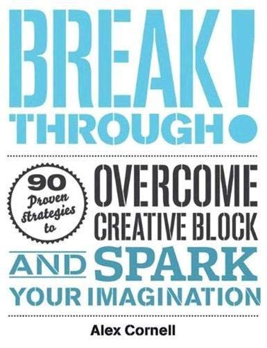 Breakthrough!: 100 Proven Strategies to Overcome Creative Block and Spark Your Imagination by Alex Cornell
