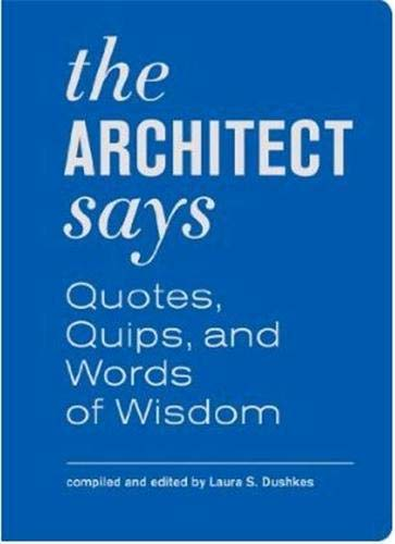 The Architect Says: A Compendium of Quotes, Witticisms, Bons Mots, Insights, and Wisdom on the Art of Building Design by Laura Dushkes