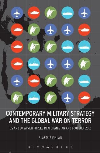 Contemporary Military Strategy and the Global War on Terror: US & UK Armed Forces in Afghanistan and Iraq 2001-2012 by Alastair Finlan