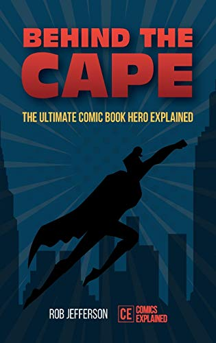 Behind the Cape: The Ultimate Comic Book Hero Explained by Rob Jefferson
