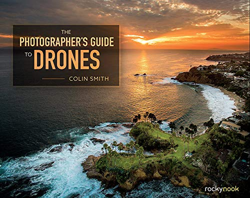 The Photographer's Guide to Drones by Colin Smith
