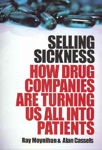 Selling Sickness: How Drug Companies are Turning Us All into Patients by Ray Moynihan