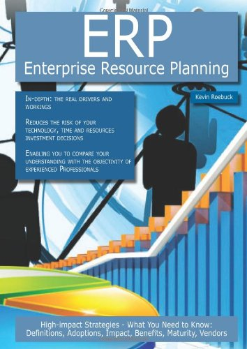 Erp - Enterprise Resource Planning: High-Impact Strategies - What You Need to Know: Definitions, Adoptions, Impact, Benefits, Maturity, Vendors by Kevin Roebuck