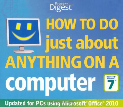 How to Do Just About Anything on a Computer: Windows 7/Office 2010: Hundreds of Ways to Get More Out of Your PC by Reader's Digest