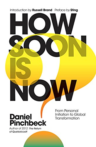 How Soon is Now: From Personal Initiation to Global Transformation by Daniel Pinchbeck
