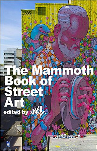 The Mammoth Book of Street Art: An Insider's View of Contemporary Street Art and Graffiti from Around the World by JAKe