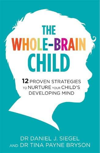 The Whole-Brain Child: 12 Proven Strategies to Nurture Your Child's Developing Mind by Tina Payne Bryson