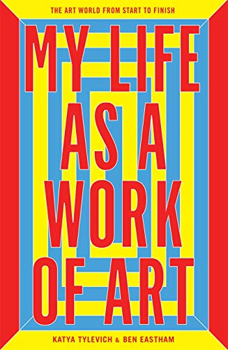 My Life as a Work of Art: The Art World from Start to Finish by Ben Eastham