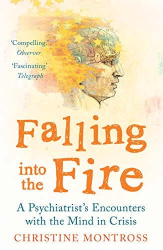 Falling into the Fire: A Psychiatrist's Encounters with the Mind in Crisis by Christine Montross