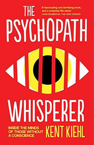 The Psychopath Whisperer: Inside the Minds of Those Without a Conscience by Kent Kiehl