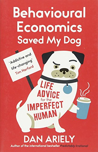 Behavioural Economics Saved My Dog: Life Advice for the Imperfect Human by Dan Ariely
