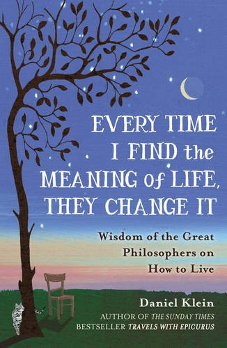 Every Time I Find the Meaning of Life, They Change it: Wisdom of the Great Philosophers on How to Live by Daniel Klein