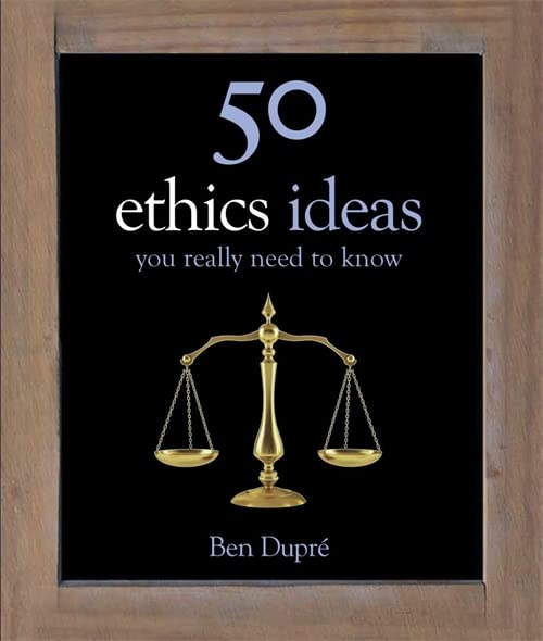 50 Ethics Ideas You Really Need to Know by Ben Dupre