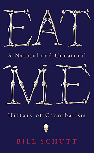 Eat Me: A Natural and Unnatural History of Cannibalism by Bill Schutt