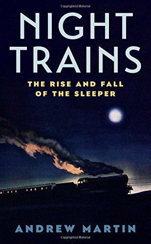 Night Trains: The Rise and Fall of the Sleeper by Martin Andrew