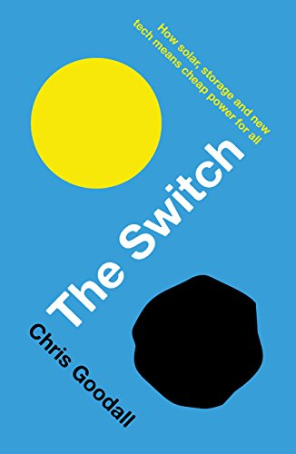 Switch: How Solar, Storage and New Tech Means Cheap Power for All by Chris Goodall