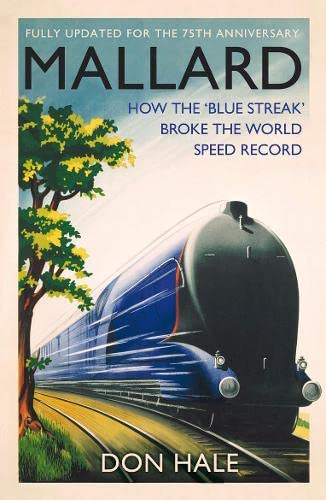 Mallard: How the 'Blue Streak' Broke the World Steam Speed Record by Don Hale