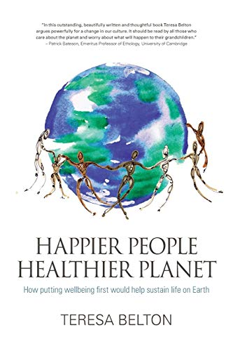 Happier People, Healthier Planet: How Putting Wellbeing First Would Help Sustain Life on Earth by Teresa Belton