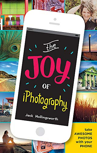 The Joy of iPhotography: Smart Pictures from Your Smart Phone by Jack Hollingsworth