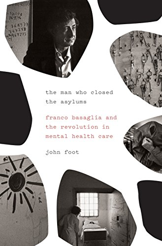 The Man Who Closed the Asylums: Franco Basaglia and the Revolution in Mental Health Care by John Foot
