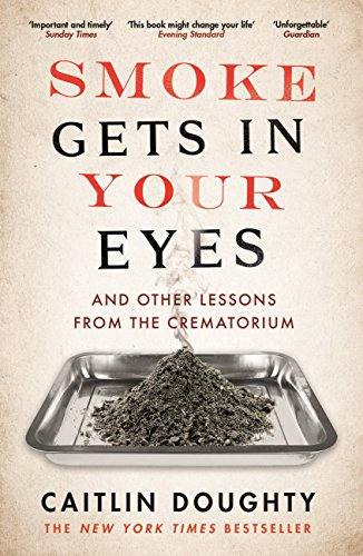 Smoke Gets in Your Eyes: And Other Lessons from the Crematorium by Caitlin Doughty