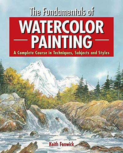 The Fundamentals of Watercolour Painting: A Complete Course in Techniques, Subjects and Styles by Keith Fenwick