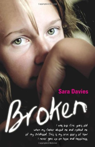 Broken: I Was Just Five Years Old When My Father Abused Me and Robbed Me of My Childhood. This is My True Story of How I Never Gave Up on Hope and Happiness. by Sara Davies