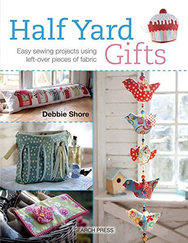 Half Yard Gifts: Easy Sewing Projects Using Left-Over Pieces of Fabric by Debbie Shore