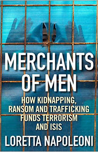 Merchants of Men: How Kidnapping, Ransom and Trafficking Funds Terrorism and ISIS by Loretta Napoleoni