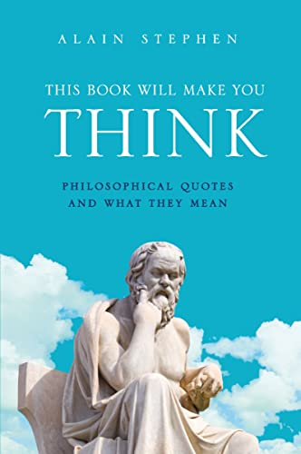 This Book Will Make You Think: Philosophical Quotes and What They Mean by Alain Stephen