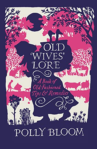 Old Wives' Lore: A Book of Old-Fashioned Tips and Remedies by Polly Bloom