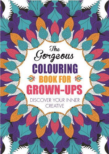 The Gorgeous Colouring Book for Grown-Ups: Discover Your Inner Creative by