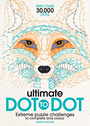 The Ultimate Dot-to-Dot: Extreme Puzzle Challenges to Complete and Colour by Gareth Moore, B.Sc, M.Phil, Ph.D