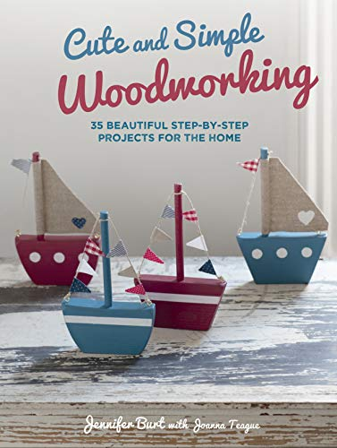 Cute and Simple Woodworking: 35 Beautiful Step-by-Step Projects for the Home by Jennifer Burt