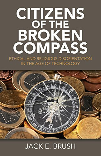 Citizens of the Broken Compass: Ethical and Religious Disorientation in the Age of Technology by Jack E. Brush