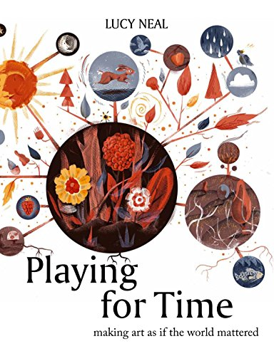 Playing for Time: Making Art as If the World Mattered by Lucy Neal