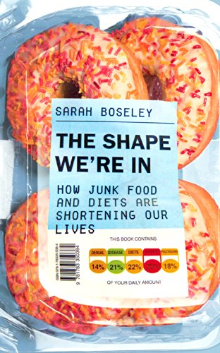 The Shape We're In: How Junk Food and Diets are Shortening Our Lives by Sarah Boseley