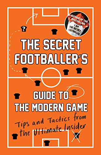 The Secret Footballer's Guide to the Modern Game: Tips and Tactics from the Ultimate Insider by Anon