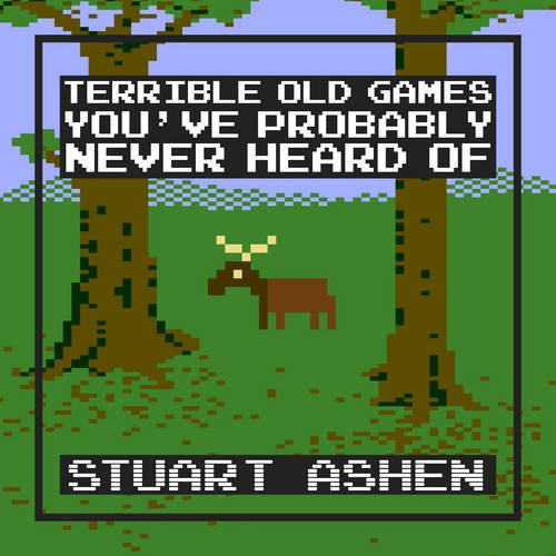 Terrible Old Games You've Probably Never Heard of by Stuart Ashen