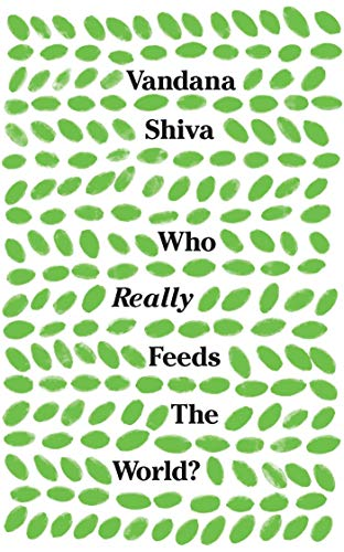 Who Really Feeds the World?: The Failures of Agribusiness and the Promise of Agroecology by Vandana Shiva
