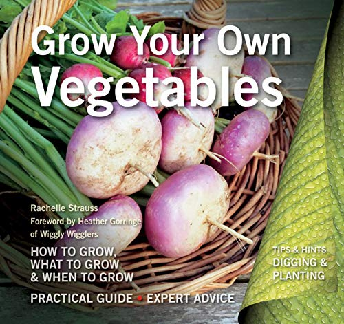 Grow Your Own Vegetables: How to Grow, What to Grow, When to Grow by Rachelle Strauss