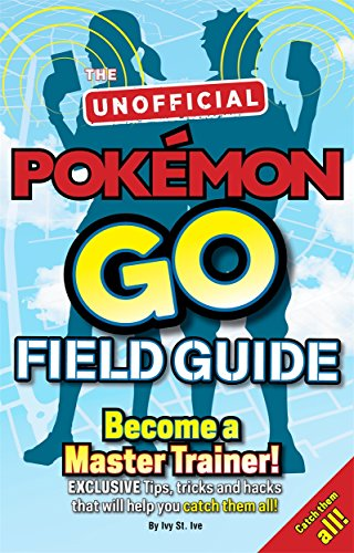Pokemon Go the Unofficial Field Guide: Tips, Tricks and Hacks That Will Help You Catch Them All! by Casey Halter