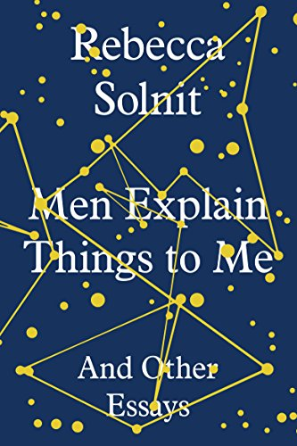 Men Explain Things to Me: And Other Essays by Rebecca Solnit
