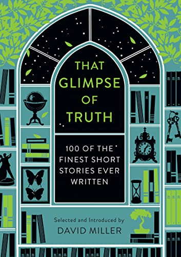 That Glimpse of Truth: The 100 Finest Short Stories Ever Written by David Miller