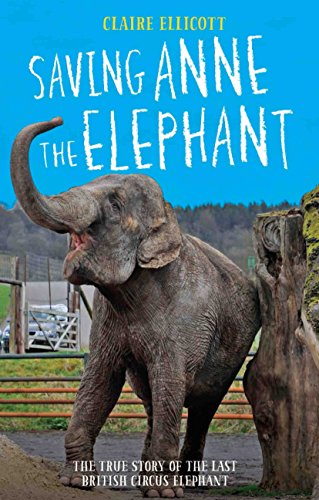 Saving Anne the Elephant: The Rescue of the Last British Circus Elephant by Claire Ellicott