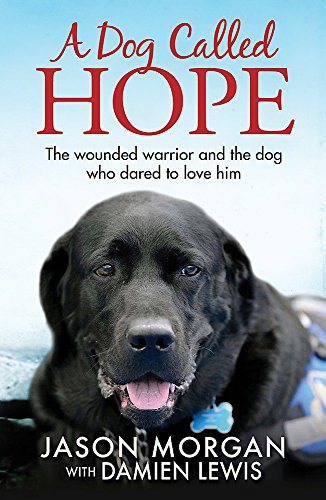A Dog Called Hope: The Wounded Warrior and the Dog Who Dared to Love Him by Damien Lewis