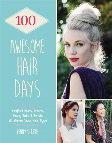 100 Awesome Hair Days: Perfect Buns, Braids, Pony Tails & Twists, Whatever Your Hair Ty by Jenny Strebe